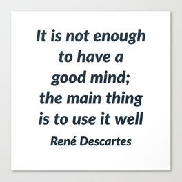 It is not enough to have a good mind; the main thing is to use it well - Rene Descartes Quote Canvas Print