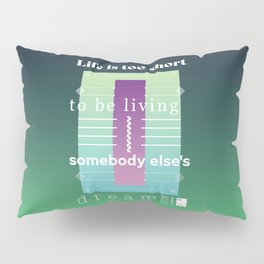 Life is too short to be living somebody else's dream Pillow Sham