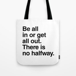 Be all in or get all out. There is no halfway Tote Bag