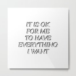 IT IS OK FOR ME TO HAVE EVERYTHING I WANT - positive affirmations Metal Print