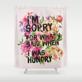 I'm Sorry For What I Said When I Was Hungry. Shower Curtain