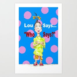 Lou Says ~ Who Says? Art Print