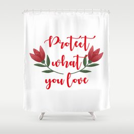 Protect what you love. Inspirational quote. Save the planet. Beautiful red flowers. Botanical design Shower Curtain