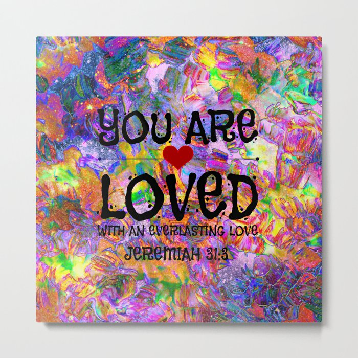 YOU ARE LOVED Everlasting Love Jeremiah 31 3 Art Abstract Floral Garden Christian Jesus God Faith Metal Print