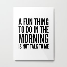 A Fun Thing To Do In The Morning Is Not Talk To Me Metal Print