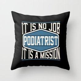 Podiatrist  - It Is No Job, It Is A Mission Throw Pillow