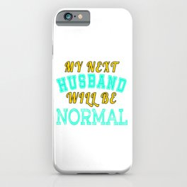 """Unique sensible yet attracting """"My Next Husband Will Be Normal"""" tee design perfect for gifts!  iPhone Case"""