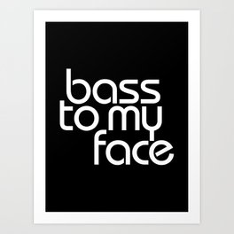 Bass to My Face Art Print