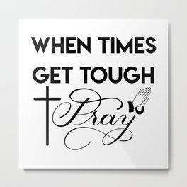 When Times Get Tough PRAY 1 Metal Print