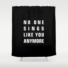 No One Sings Like You Anymore Shower Curtain