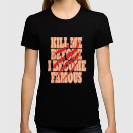 """""""Kill Me Before I Become Famous"""" tee design. Makes a perfect gift too! Must have it now!  T-shirt"""