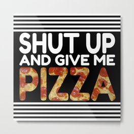 Shut Up And Give Me Pizza Metal Print