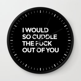 I WOULD SO CUDDLE THE FUCK OUT OF YOU (Black & White) Wall Clock