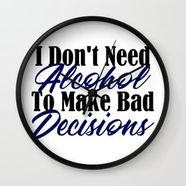 Bad Decisions Don't Need Alcohol Funny Life Mistakes Wall Clock