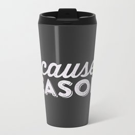 becaue...REASONS Metal Travel Mug