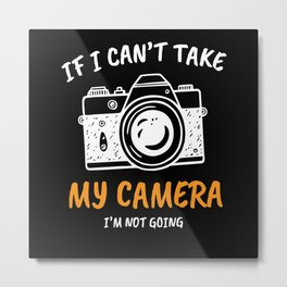 My Camera I'M Not Going Metal Print