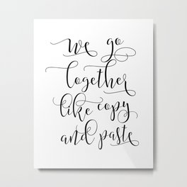 LOVE SIGN, We Go Together Like Copy And Paste,Love Art,Love Gift Idea,Darling Gift,Love You More Metal Print