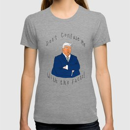 Donald Trump - Don't Confuse Me With the Facts! T-shirt