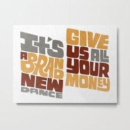 Brand new dance. Give us all your money. Metal Print