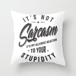 It's Not Sarcasm It's My Allergic Reaction To Your Stupidity Throw Pillow