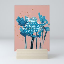 """Here's To Showing Up With A Little More Courage Than You Had Yesterday"" Mini Art Print"