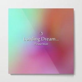 Loading Dream please wait Metal Print