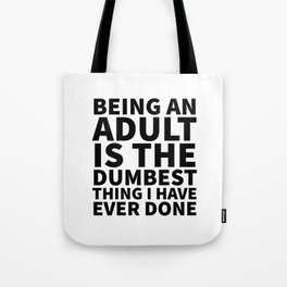 Being an Adult is the Dumbest Thing I have Ever Done Tote Bag