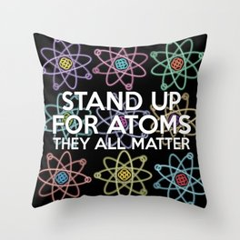 Stand up for all atoms Throw Pillow