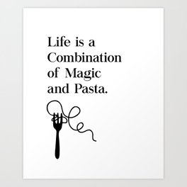 Life Is A Combination of Magic and Pasta Art Print