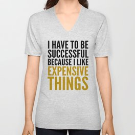 I HAVE TO BE SUCCESSFUL BECAUSE I LIKE EXPENSIVE THINGS Unisex V-Neck