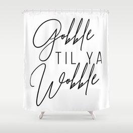 Gobble Til Ya Wobble Shower Curtain