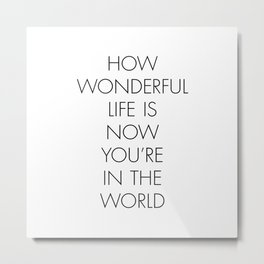 How Wonderful Life is Now You're in the World Metal Print