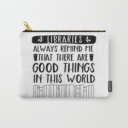 Libraries Always Remind Me That There is Good in this World Carry-All Pouch