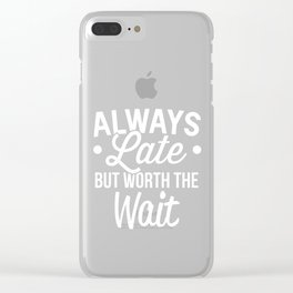Always Late But Worth The Wait - Tardy Lateness Clear iPhone Case
