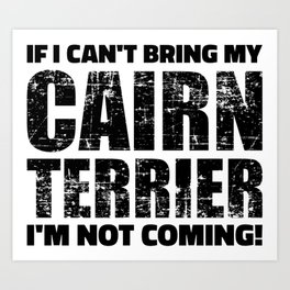 If I can't bring my Cairn Terrier I'm not coming Art Print