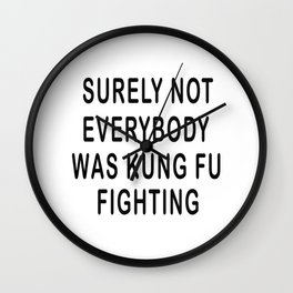 Surely Not Everybody Was Kung Fu Fighting T-Shirt Wall Clock