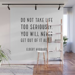 Do not take life too seriously. You will never get out of it alive. - Elbert Hubbard Wall Mural