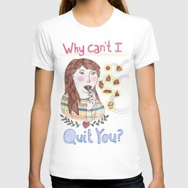 Why Can't I Quit You? T-shirt