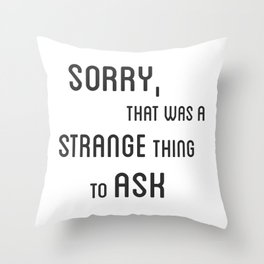 Sorry, that was a strange thing to ask Throw Pillow