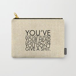 You've just gotta hold your head up and act like you don't give a shit. Carry-All Pouch