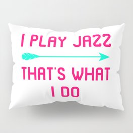 I Play Jazz That's What I Do Appreciation Quote Pillow Sham