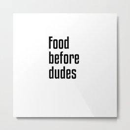 Food Before Dudes Metal Print