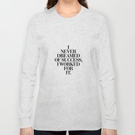 I Never Dreamed Of Success I Worked For It black and white typography poster design home wall decor Long Sleeve T-shirt