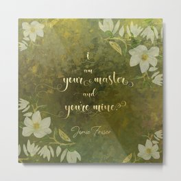 I am your master and you're mine. - Jamie Fraser Metal Print
