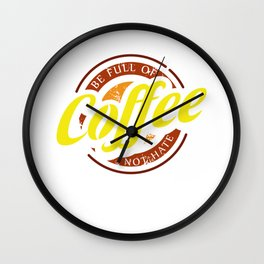 Be Full Of Coffee Not Hate Barista Coffee Addict Maker Lover Wall Clock