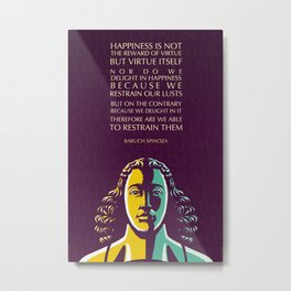 Spinoza Inspirational Quote: Happiness is Not the Reward of Virtue But Virtue Itself Metal Print