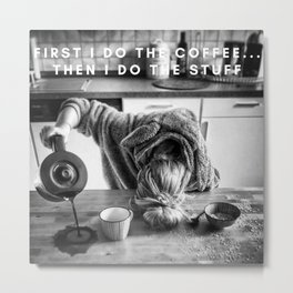 First I do the Coffee ... Then I do the Stuff meme black and white photography / humorous photograph Metal Print