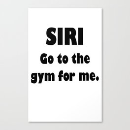 siri go to the gym for me Canvas Print