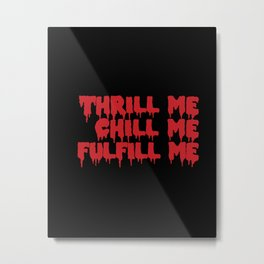 THRILL ME CHILL ME Metal Print