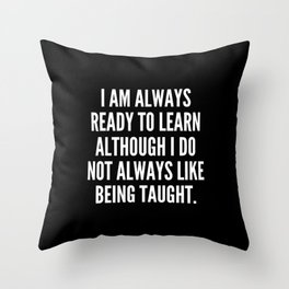 I am always ready to learn although I do not always like being taught Throw Pillow